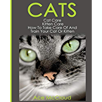 Cats: Cat Care: Kitten Care: How To Take Care Of And Train Your Cat Or Kitten (Complete Guide To Cat Care & Kitten Care With Pro Training Grooming & Nutrition Tips Book 1)