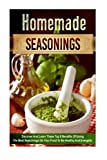 Homemade Seasonings: Discover and Learn these Top 9 Benefits of Using the Best Seasonings on Your Food to be Healthy and Energetic (spice mixes, ... special ingredients, spice and herbs)