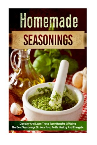 Homemade Seasonings: Discover and Learn these Top 9 Benefits of Using the Best Seasonings on Your Food to be Healthy and Energetic (spice mixes, ... special ingredients, spice and herbs) (Energetics Of Food compare prices)