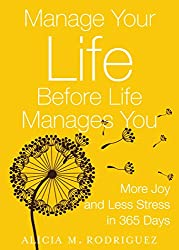Manage Your Life Before Life Manages You: More Joy and Less Stress in 365 Days