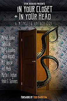 In Your Closet and In Your Head: A Monster Anthology by [Beaulieu, Steve, Hall, Aaron, Cole, Nick, Bunker, Michael, Herron, M.G., Meek, A.K., Summers, Kevin G., Ingham, Martin, Anspach, Jason]