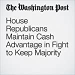 House Republicans Maintain Cash Advantage in Fight to Keep Majority | Mike DeBonis