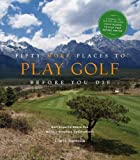 Fifty More Places to Play Golf Before You Die: Golf Experts Share the World s Greatest Destinations