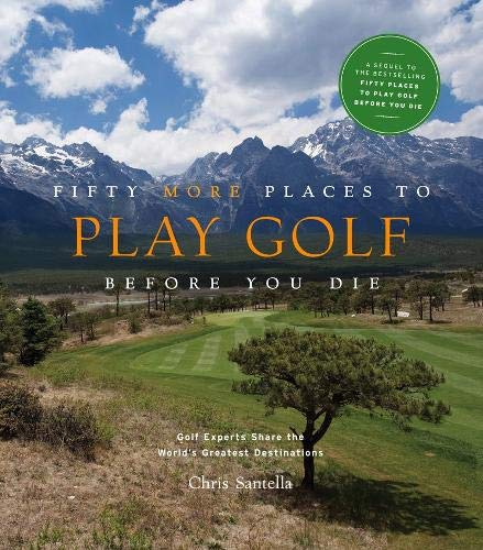 Fifty More Places to Play Golf Before You Die: Golf Experts Share the World's Greatest Destinations (Best Places To Golf In The Us)
