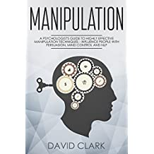Manipulation: A Psychologist's Guide to Highly Effective Manipulation Techniques – Influence People with Persuasion, Mind Control, and NLP (Manipulation, Persuasion & Influence Book 3)
