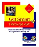 Get Smart Through Art: Creative and Fun Ways to Teach Young Children Through Art