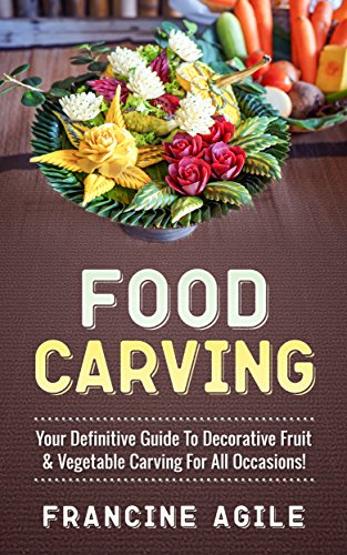 Food Carving: Your Definitive Guide to Decorative Fruit & Vegetable Carving for All Occasions! by Francine Agile