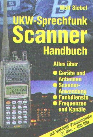UKW - Sprechfunk Scanner Handbuch. Alles über Geräte und Antennen, Scanner-Anwendung, Funkdienste, Frequenzen und Kanäle mit VHF/UHF-Frequenzliste 27 MHz-400 GHz