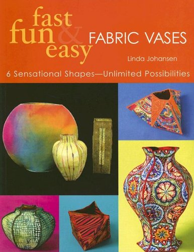 Fabric Vases (Fast, Fun & Easy Fabric Vases: 6 Sensational Shapes-Unlimited Possibilities)