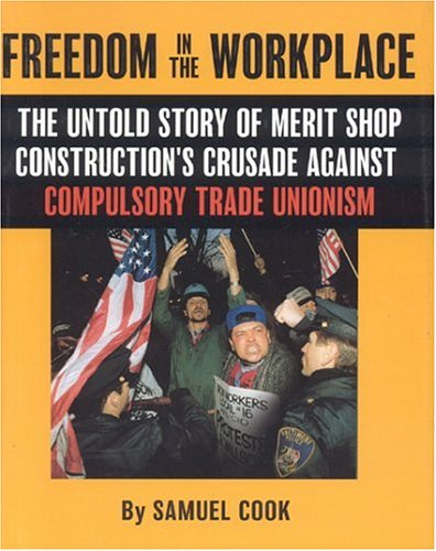 Freedom In The Workplace: The Untold Story Of Merit Shop Construction's Crusade  Againist Compulsory Trade Unionism