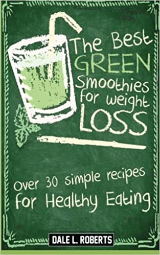 Amazon Com The Best Green Smoothies For Weight Loss Over 30 Simple Recipes For Healthy Eating 9781519375872 Dale L Roberts Books