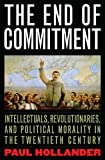 The End of Commitment: Intellectuals,  Revolutionaries,  and Political Morality in the Twentieth Century