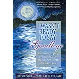 I Wasn't Ready to Say Goodbye: Surviving, Coping and Healing After the Sudden Death of a Loved One