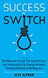 Success Switch: The Millionaire Formula That Top Performers Use To Become Rich By Staying Motivated, Thinking Differently & Working Less (Personal Development, Productivity and Get Stuff Done Book 3)