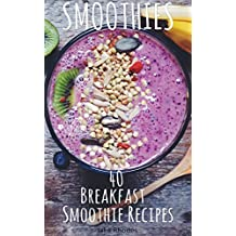 Smoothies: 40 Breakfast Smoothie Recipes: Breakfast Smoothie Recipes to Start Your Day Healthy