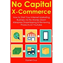 No Capital X-Commerce: How to Start Your Internet Marketing Business via No Money Down Aliexpress Dropshipping & Reviewing Products on Youtube