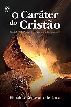 O Caráter do Cristão: Moldado pela Palavra de Deus e Provado como Ouro por [de Lima, Elinaldo Renovato]