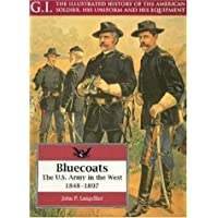 Bluecoats: the U.s.army in the West,1848-1897: G.i. Series Volume 2 (G.I.: The Illustrated History of the American…