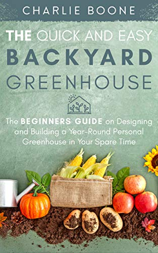 The Quick and Easy Back Yard Greenhouse: The Beginner