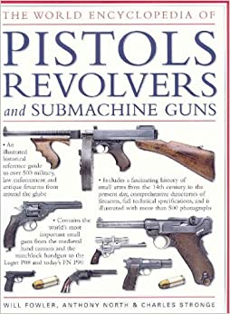 [( The World Encyclopedia of Pistols, Revolvers and Submachine Guns: An Illustrated Historical Reference to Over 500 Military, Law Enforcement and Antique Firearms from Around the World )] [by: William Fowler] [Apr-2008]