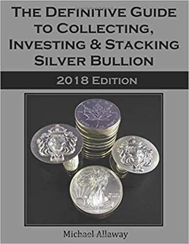The Definitive Guide to Collecting, Investing & Stacking Silver Bullion: 2018 Edition