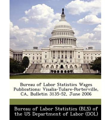 Bureau of Labor Statistics Wages Publications: Visalia-Tulare-Porterville, CA, Bulletin 3135-52, June 2006 (Paperback) - Common PDF