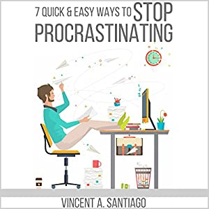 7 Quick and Easy Ways to Stop Procrastinating: Overcome Fear, Social Anxiety, Self-Sabotage and Lack of Motivation Audiobook