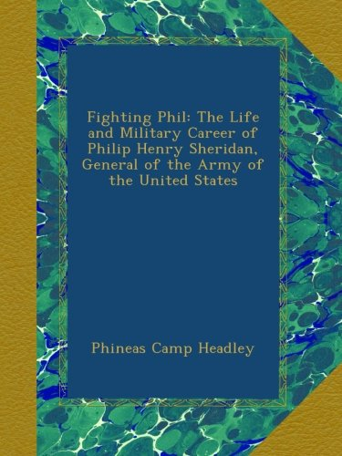 Read Online Fighting Phil: The Life and Military Career of Philip Henry Sheridan, General of the Army of the United States ebook