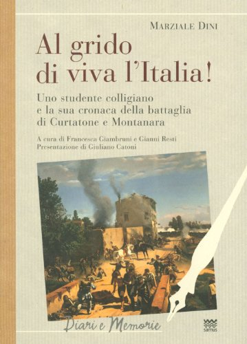 Al grido di viva l'Italia!: Uno studente colligiano e la sua cronaca della battaglia di Curtatone e Montanara (Diari E M