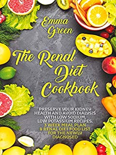 The Renal Diet Cookbook: Preserve Your Kidney Health and Avoid Dialysis with Low Sodium, Low Potassium Recipes, 3 Week Meal Plan & Renal Diet Food List for the Newly Diagnosed