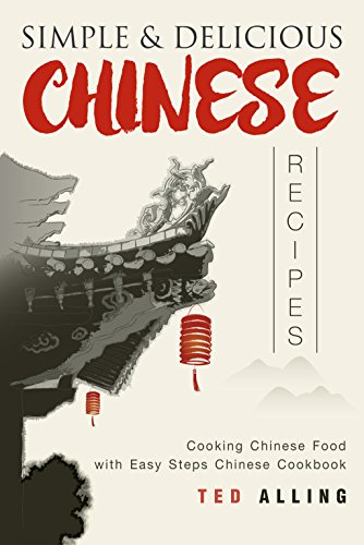 Simple & Delicious Chinese Recipes: Cooking Chinese Food with Easy Steps Chinese Cookbook by Ted Alling