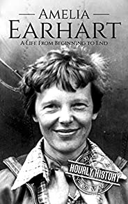Amelia Earhart: A Life from Beginning to End (Biographies of Women in History)