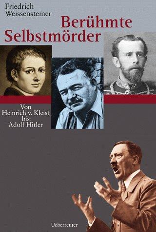 Berühmte Selbstmörder: Von Heinrich von Kleist bis Adolf Hitler