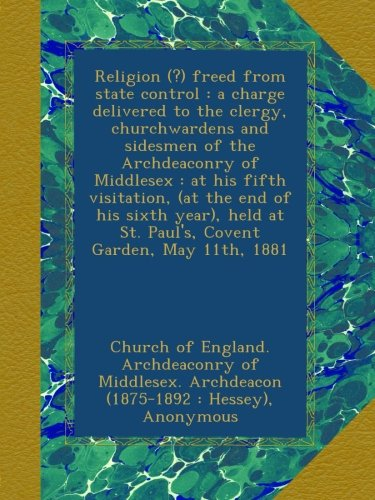 Read Online Religion (?) freed from state control : a charge delivered to the clergy, churchwardens and sidesmen of the Archdeaconry of Middlesex : at his fifth ... at St. Paul's, Covent Garden, May 11th, 1881 PDF