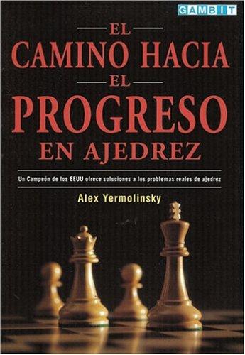 El Camino Hacia el Progreso en Ajedrez: Un Campeon de los EEUU Ofrece Soluciones a los Problemas Reales de Ajedrez: Amazon.es: Yermolinsky, Alex: Libros