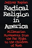 Radical Religion in America: Millenarian Movements from the Far Right to the Children of Noah (Religion and Politics)