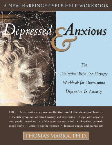 Depressed and Anxious: The Dialectical Behavior Therapy Workbook for Overcoming Depression and Anxiety (New Harbinger Self-Help Workbook) by [Thomas Ph.D., Marra]