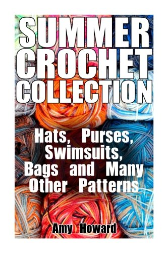 Summer Crochet Collection: Hats, Purses, Swimsuits, Bags and Many Other Patterns: (Crochet Patterns, Crochet Stitches) (Crochet Book)