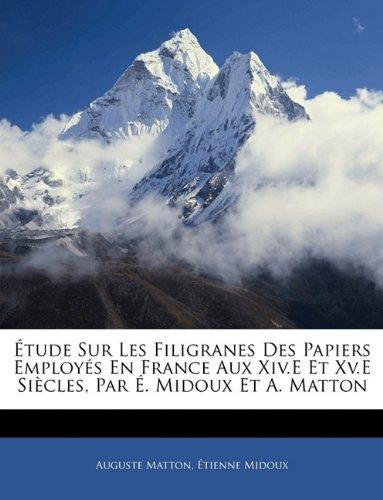 Download Étude Sur Les Filigranes Des Papiers Employés En France Aux Xiv.E Et Xv.E Siècles, Par É. Midoux Et A. Matton (French Edition) PDF