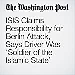 ISIS Claims Responsibility for Berlin Attack, Says Driver Was 'Soldier of the Islamic State' | Anthony Faiola,Souad Mekhennet,Stephanie Kirchner