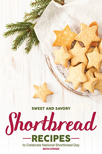 Sweet and Savory Shortbread Recipes: To Celebrate National Shortbread Day - Because Life Is What You Bake of It! by Martha Stephenson