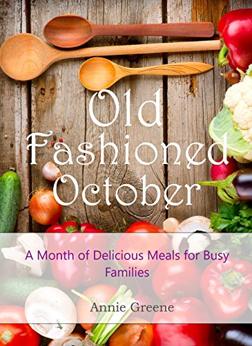 Old Fashioned October: A Month of Delicious Meals for Busy Families by [Greene, Anne]