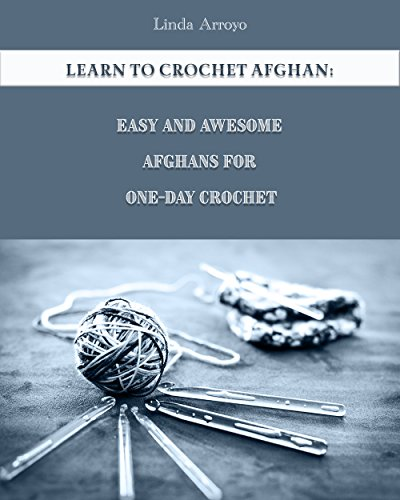 Learn to Crochet Afghan: Easy and Awesome Afghans For One-Day Crochet: (Crochet Patterns, Crochet for (Learn To Crochet Afghan)