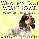 What My Dog Means to Me: Real People and the Dogs Who Own Them | William H. Joiner Jr