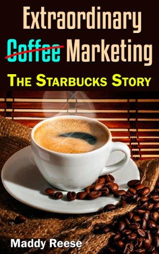 Extraordinary Coffee Marketing: The Starbucks Story