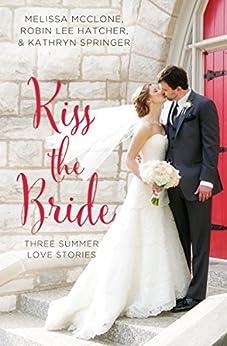 Kiss the Bride: Three Summer Love Stories (A Year of Weddings Novella) by [McClone, Melissa, Hatcher, Robin Lee, Springer, Kathryn]