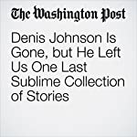 Denis Johnson Is Gone, but He Left Us One Last Sublime Collection of Stories | William Giraldi