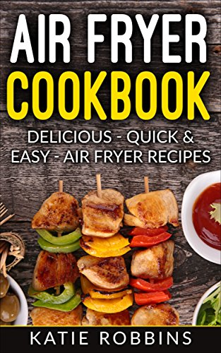 Air Fryer Cookbook: Delicious - Quick & Easy - Air Fryer Recipes (Healthy Air Fryer Recipes Book 1) by Katie Robbins