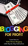 Blogging for Profit: Learn How To Make Money Blogging With Step By Step Instruction - Blogging for Beginners/Blogging for Money (Computers and Technology, ... Web Marketing, E-commerce, Web Design)
