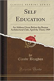 Self Education: An Address Given Before the Boston Architectural Club, April the Third, 1909 (Classic Reprint)
